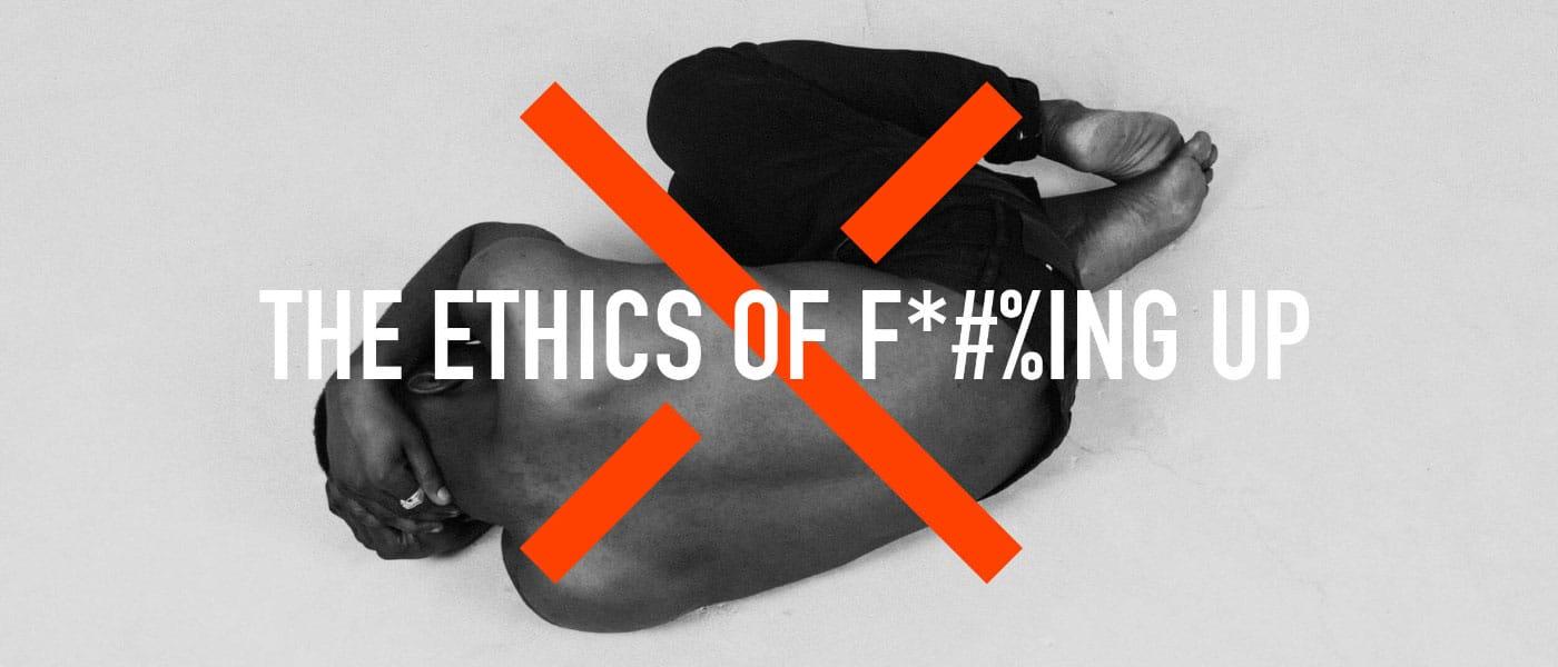 the ethics of fucking up